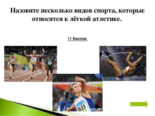 Назовите несколько видов спорта, которые относятся к лёгкой атлетике. 11 баллов.
