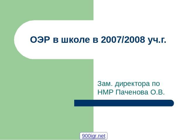 ОЭР в школе в 2007/2008 уч.г. Зам. директора по НМР Паченова О.В. 900igr.net