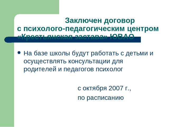 Заключен договор с психолого-педагогическим центром «Крестьянская застава» ЮВАО На базе школы будут работать с детьми и осуществлять консультации для родителей и педагогов психолог с октября 2007 г., по расписанию