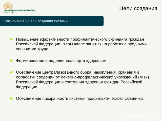 Цели создания Повышение эффективности профилактического скрининга граждан Российской Федерации, в том числе занятых на работах с вредными условиями труда Формирование и ведение «паспорта здоровья» Обеспечение централизованного сбора, накопления, хра…