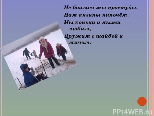 Не боимся мы простуды, Нам ангины нипочём. Мы коньки и лыжи любим, Дружим с шайбой и мячом.
