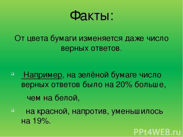 Факты: От цвета бумаги изменяется даже число верных ответов. Например, на зелёной бумаге число верных ответов было на 20% больше, чем на белой, на красной, напротив, уменьшилось на 19%.
