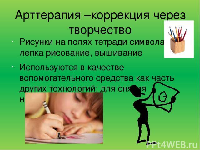 Арттерапия –коррекция через творчество Рисунки на полях тетради символа дня, лепка рисование, вышивание Используются в качестве вспомогательного средства как часть других технологий; для снятия напряжения,
