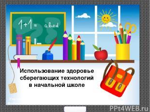Использование здоровье сберегающих технологий в начальной школе Учитель начальны