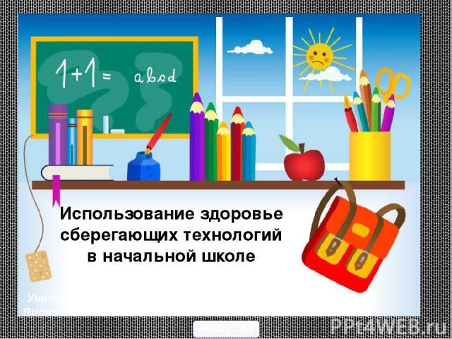 Использование здоровье сберегающих технологий в начальной школе Учитель начальных классов Видякова Елена Анатольевна 900igr.net