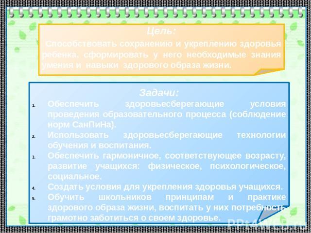 Цель: Способствовать сохранению и укреплению здоровья ребенка, сформировать у него необходимые знания умения и навыки здорового образа жизни. Задачи: Обеспечить здоровьесберегающие условия проведения образовательного процесса (соблюдение норм СанПиН…