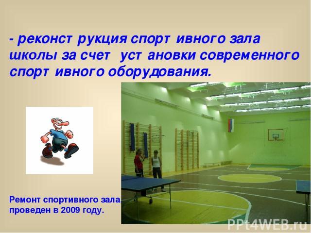 - реконструкция спортивного зала школы за счет установки современного спортивного оборудования. Ремонт спортивного зала, проведен в 2009 году.