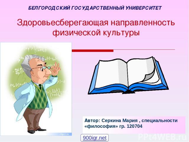 Здоровьесберегающая направленность физической культуры БЕЛГОРОДСКИЙ ГОСУДАРСТВЕННЫЙ УНИВЕРСИТЕТ 900igr.net