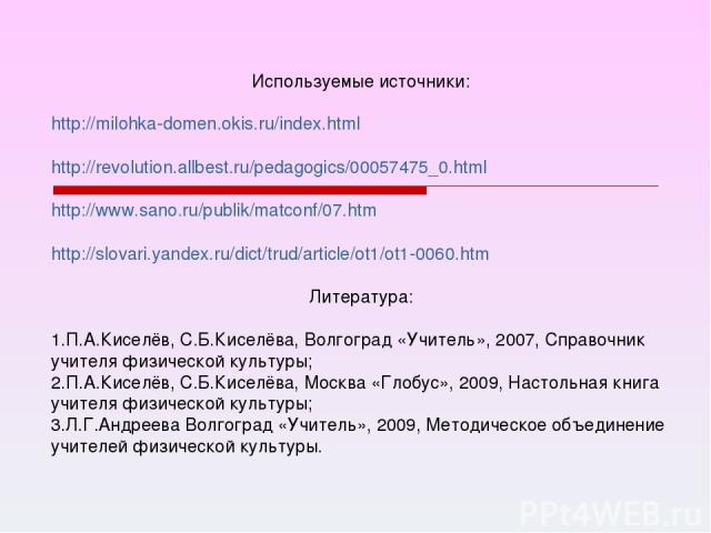 Используемые источники: http://milohka-domen.okis.ru/index.html http://revolution.allbest.ru/pedagogics/00057475_0.html http://www.sano.ru/publik/matconf/07.htm http://slovari.yandex.ru/dict/trud/article/ot1/ot1-0060.htm Литература: П.А.Киселёв, С.Б…