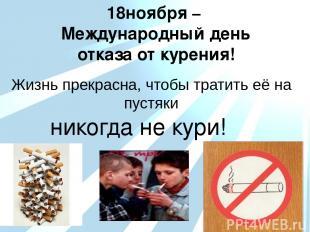 18ноября – Международный день отказа от курения! Жизнь прекрасна, чтобы тратить