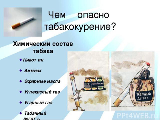 Чем опасно табакокурение? Химический состав табака Никотин Аммиак Эфирные масла Углекислый газ Угарный газ Табачный деготь