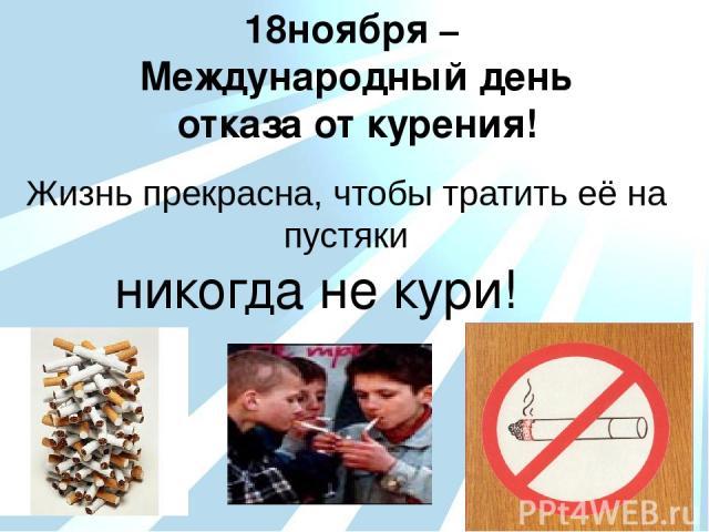 18ноября – Международный день отказа от курения! Жизнь прекрасна, чтобы тратить её на пустяки никогда не кури!