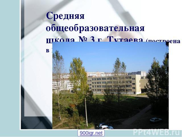 Средняя общеобразовательная школа № 3 г. Тутаева (построена в 1986 году) 900igr.net