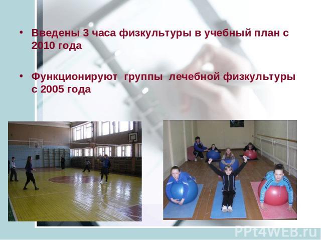 Введены 3 часа физкультуры в учебный план с 2010 года Функционируют группы лечебной физкультуры с 2005 года