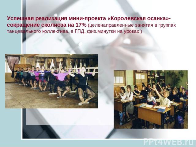 Успешная реализация мини-проекта «Королевская осанка»- сокращение сколиоза на 17% (целенаправленные занятия в группах танцевального коллектива, в ГПД, физ.минутки на уроках,)