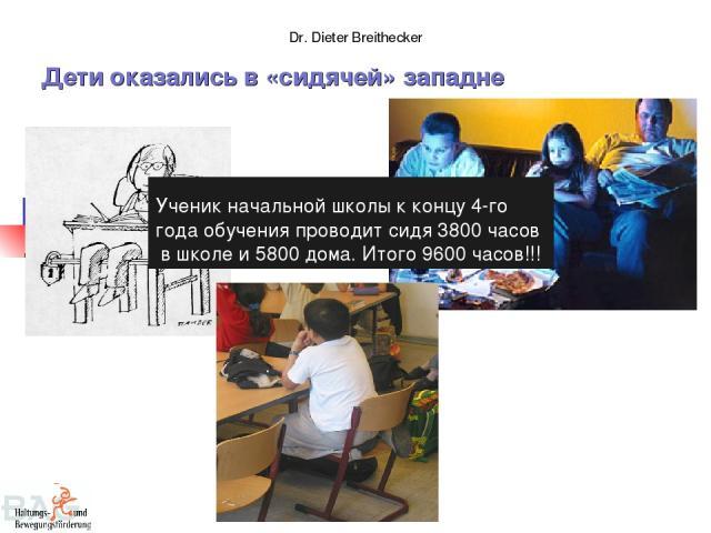 Dr. Dieter Breithecker Дети оказались в «сидячей» западне Ученик начальной школы к концу 4-го года обучения проводит сидя 3800 часов в школе и 5800 дома. Итого 9600 часов!!!