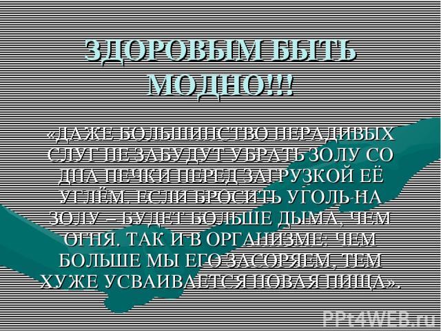 ЗДОРОВЫМ БЫТЬ МОДНО!!! «ДАЖЕ БОЛЬШИНСТВО НЕРАДИВЫХ СЛУГ НЕ ЗАБУДУТ УБРАТЬ ЗОЛУ СО ДНА ПЕЧКИ ПЕРЕД ЗАГРУЗКОЙ ЕЁ УГЛЁМ. ЕСЛИ БРОСИТЬ УГОЛЬ НА ЗОЛУ – БУДЕТ БОЛЬШЕ ДЫМА, ЧЕМ ОГНЯ. ТАК И В ОРГАНИЗМЕ: ЧЕМ БОЛЬШЕ МЫ ЕГО ЗАСОРЯЕМ, ТЕМ ХУЖЕ УСВАИВАЕТСЯ НОВАЯ…
