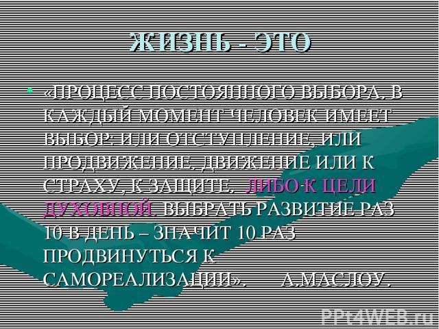 ЖИЗНЬ - ЭТО «ПРОЦЕСС ПОСТОЯННОГО ВЫБОРА. В КАЖДЫЙ МОМЕНТ ЧЕЛОВЕК ИМЕЕТ ВЫБОР: ИЛИ ОТСТУПЛЕНИЕ, ИЛИ ПРОДВИЖЕНИЕ. ДВИЖЕНИЕ ИЛИ К СТРАХУ, К ЗАЩИТЕ. ЛИБО К ЦЕЛИ ДУХОВНОЙ. ВЫБРАТЬ РАЗВИТИЕ РАЗ 10 В ДЕНЬ – ЗНАЧИТ 10 РАЗ ПРОДВИНУТЬСЯ К САМОРЕАЛИЗАЦИИ». А.МАСЛОУ.