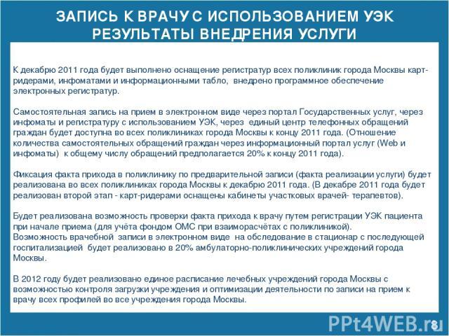 ЗАПИСЬ К ВРАЧУ С ИСПОЛЬЗОВАНИЕМ УЭК РЕЗУЛЬТАТЫ ВНЕДРЕНИЯ УСЛУГИ * К декабрю 2011 года будет выполнено оснащение регистратур всех поликлиник города Москвы карт-ридерами, инфоматами и информационными табло, внедрено программное обеспечение электронных…