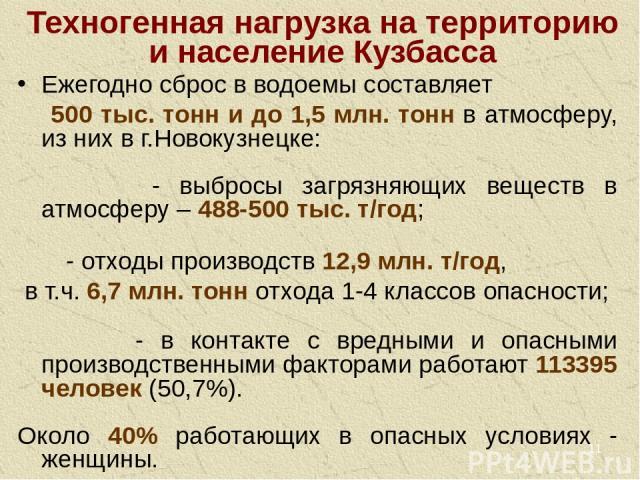 * Техногенная нагрузка на территорию и население Кузбасса Ежегодно сброс в водоемы составляет 500 тыс. тонн и до 1,5 млн. тонн в атмосферу, из них в г.Новокузнецке: - выбросы загрязняющих веществ в атмосферу – 488-500 тыс. т/год; - отходы производст…