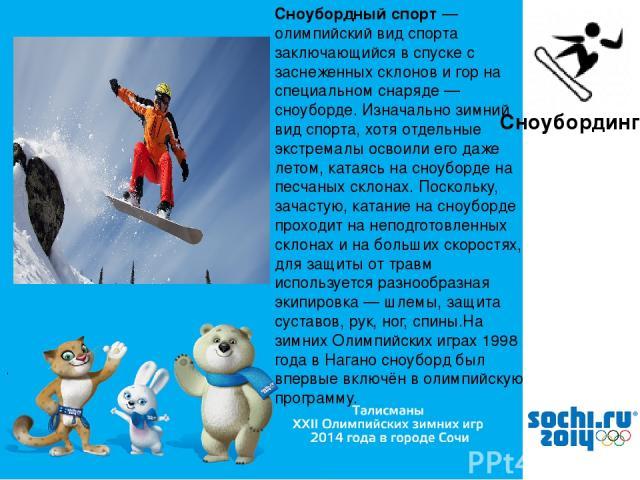 , Сноубординг Сноубо рдный спорт — олимпийский вид спорта заключающийся в спуске с заснеженных склонов и гор на специальном снаряде — сноуборде. Изначально зимний вид спорта, хотя отдельные экстремалы освоили его даже летом, катаясь на сноуборде на …