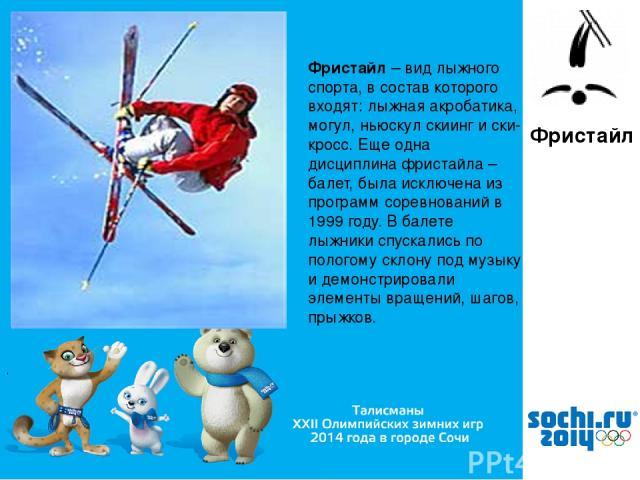 , Фристайл Фристайл – вид лыжного спорта, в состав которого входят: лыжная акробатика, могул, ньюскул скиинг и ски-кросс. Еще одна дисциплина фристайла – балет, была исключена из программ соревнований в 1999 году. В балете лыжники спускались по поло…