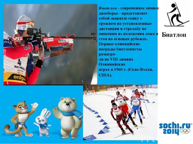 Биатлон - современное зимнее двоеборье - представляет собой лыжную гонку с оружием на установленные дистанции и стрельбу по мишеням из положения лежа и стоя на огневых рубежах. Первые олимпийские награды биатлонисты разыгра- ли на VIII зимних Олимпи…