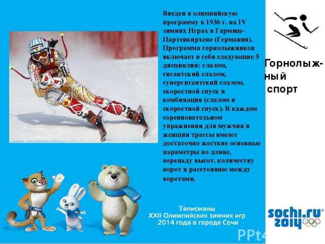 , Горнолыж- ный спорт Введен в олимпийскую программу в 1936 г. на IV зимних Играх в Гармиш-Партенкирхене (Германия). Программа горнолыжников включает в себя следующие 5 дисциплин: слалом, гигантский слалом, супергигантский слалом, скоростной спуск и…