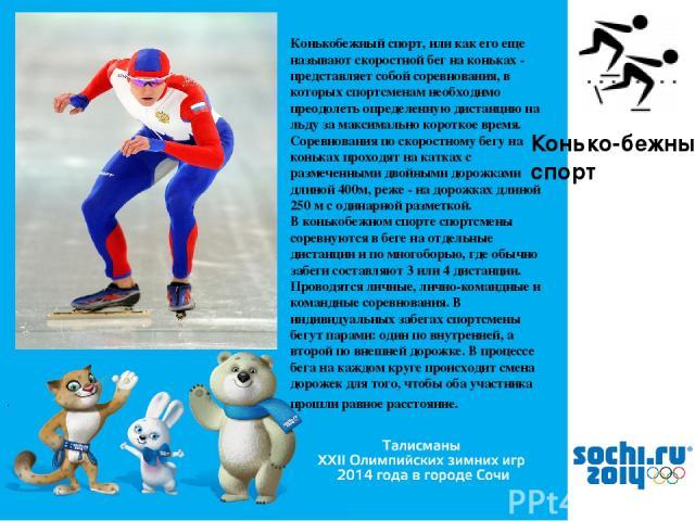 , Конько- бежный спорт Конькобежный спорт, или как его еще называют скоростной бег на коньках - представляет собой соревнования, в которых спортсменам необходимо преодолеть определенную дистанцию на льду за максимально короткое время. Соревнования п…