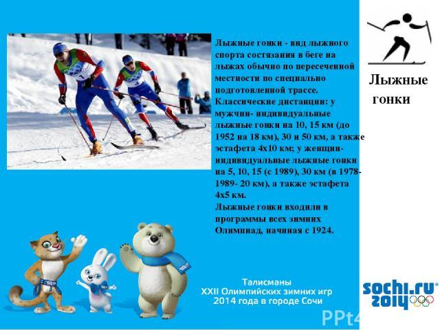 , Лыжные гонки Лыжные гонки - вид лыжного спорта состязания в беге на лыжах обычно по пересеченной местности по специально подготовленной трассе. Классические дистанции: у мужчин- индивидуальные лыжные гонки на 10, 15 км (до 1952 на 18 км), 30 и 50 …
