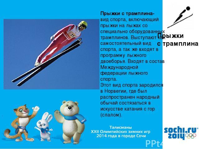 , Прыжки с трамплина Прыжки с трамплина- вид спорта, включающий прыжки на лыжах со специально оборудованных трамплинов. Выступают как самостоятельный вид спорта, а так же входят в программу лыжного двоеборья. Входят в состав Международной федерации …