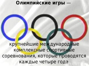 Олимпийские игры— крупнейшие международные комплексные спортивные соревнования,