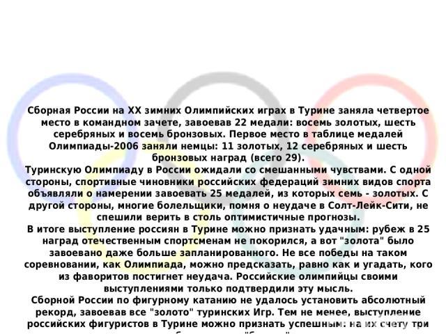 Сборная России на ХХ зимних Олимпийских играх в Турине заняла четвертое место в командном зачете, завоевав 22 медали: восемь золотых, шесть серебряных и восемь бронзовых. Первое место в таблице медалей Олимпиады-2006 заняли немцы: 11 золотых, 12 сер…