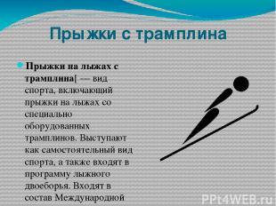 Прыжки с трамплина Прыжки на лыжах с трамплина[— вид спорта, включающий прыжки
