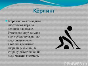 Кёрлинг Кёрлинг — командная спортивная игра на ледяной площадке. Участники двух