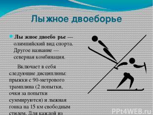 Лыжное двоеборье Лы жное двоебо рье— олимпийский вид спорта. Другое название—