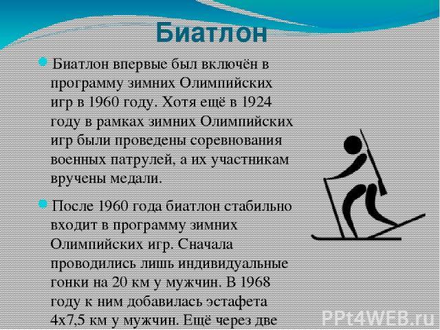 Биатлон Биатлон впервые был включён в программу зимних Олимпийских игр в 1960 году. Хотя ещё в 1924 году в рамках зимних Олимпийских игр были проведены соревнования военных патрулей, а их участникам вручены медали. После 1960 года биатлон стабильно …