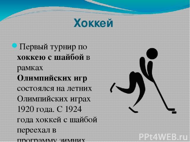 Хоккей Первый турнир по хоккею с шайбой в рамках Олимпийских игр состоялся на летних Олимпийских играх 1920 года. С 1924 года хоккей с шайбой переехал в программу зимних Олимпийских игр. Турнир по хоккею с шайбой среди женских команд включён в олимп…