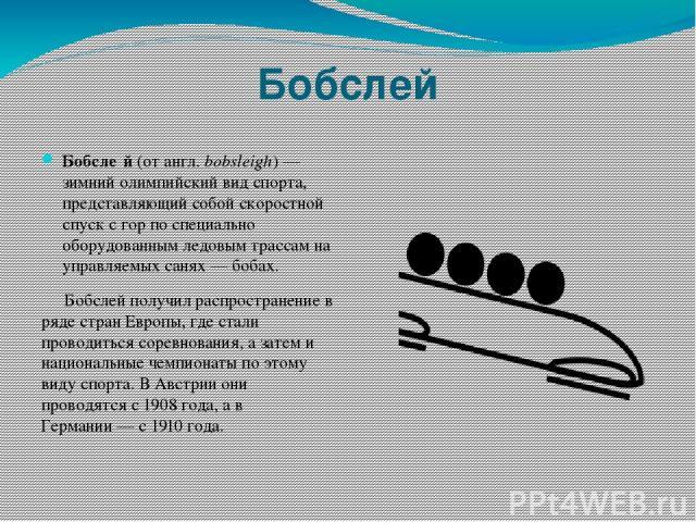 Бобслей Бобсле й (от англ.bobsleigh)— зимний олимпийский вид спорта, представляющий собой скоростной спуск с гор по специально оборудованным ледовым трассам на управляемых санях— бобах. Бобслей получил распространение в ряде стран Европы, где ста…