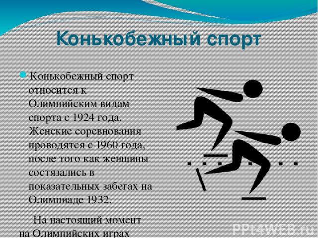 Конькобежный спорт Конькобежный спорт относится к Олимпийским видам спорта с 1924 года. Женские соревнования проводятся с 1960 года, после того как женщины состязались в показательных забегах на Олимпиаде 1932. На настоящий момент на Олимпийских игр…