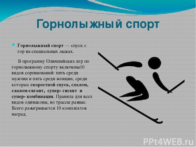 Горнолыжный спорт Горнолыжный спорт — спуск с гор на специальных лыжах. В программу Олимпийских игр по горнолыжному спорту включены10 видов соревнований: пять среди мужчин и пять среди женщин, среди которых скоростной спуск, слалом, слалом-гигант, с…