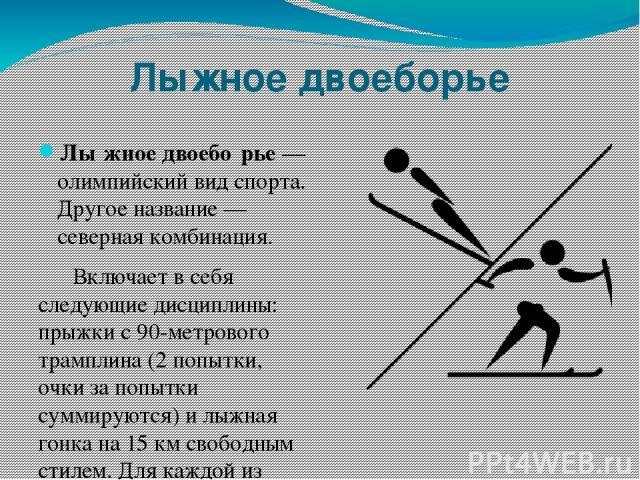 Лыжное двоеборье Лы жное двоебо рье— олимпийский вид спорта. Другое название— северная комбинация. Включает в себя следующие дисциплины: прыжки с 90-метрового трамплина (2 попытки, очки за попытки суммируются) и лыжная гонка на 15км свободным сти…