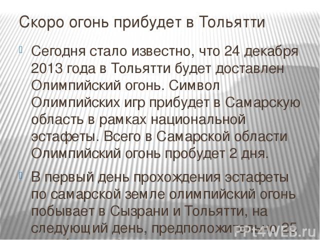 Скоро огонь прибудет в Тольятти Сегодня стало известно, что 24 декабря 2013 года в Тольятти будет доставлен Олимпийский огонь. Символ Олимпийских игр прибудет в Самарскую область в рамках национальной эстафеты. Всего в Самарской области Олимпийский …