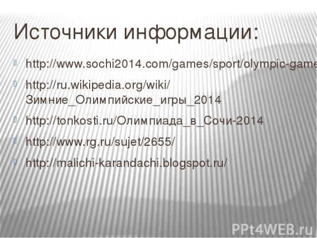 Источники информации: http://www.sochi2014.com/games/sport/olympic-games/ http://ru.wikipedia.org/wiki/Зимние_Олимпийские_игры_2014 http://tonkosti.ru/Олимпиада_в_Сочи-2014 http://www.rg.ru/sujet/2655/ http://malichi-karandachi.blogspot.ru/