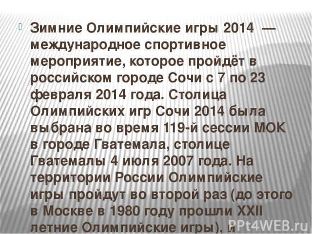 Зимние Олимпийские игры 2014 — международное спортивное мероприятие, которое пройдёт в российском городе Сочи с 7 по 23 февраля 2014 года. Столица Олимпийских игр Сочи 2014 была выбрана во время 119-й сессии МОК в городе Гватемала, столице Гватемалы…