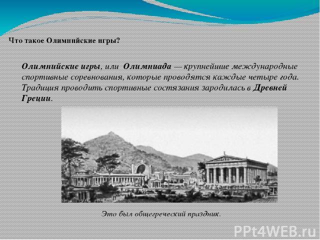 Что такое Олимпийские игры? Олимпийские игры, или Олимпиада — крупнейшие международные спортивные соревнования, которые проводятся каждые четыре года. Традиция проводить спортивные состязания зародилась в Древней Греции. Это был общегреческий праздник.