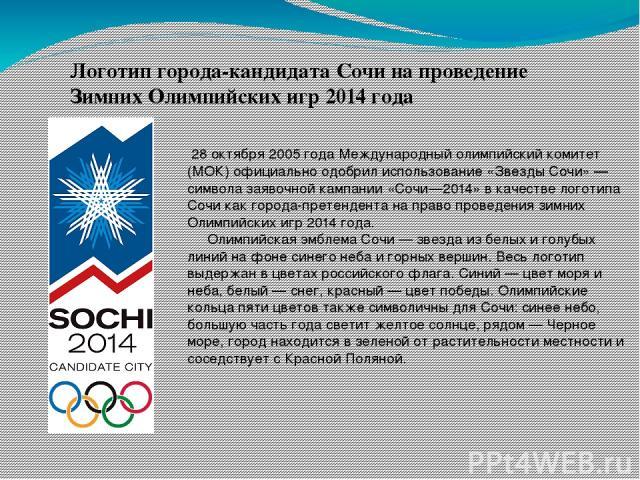 Логотип города-кандидата Сочи на проведение Зимних Олимпийских игр 2014 года 28 октября 2005 года Международный олимпийский комитет (МОК) официально одобрил использование «Звезды Сочи» — символа заявочной кампании «Сочи—2014» в качестве логотипа Соч…