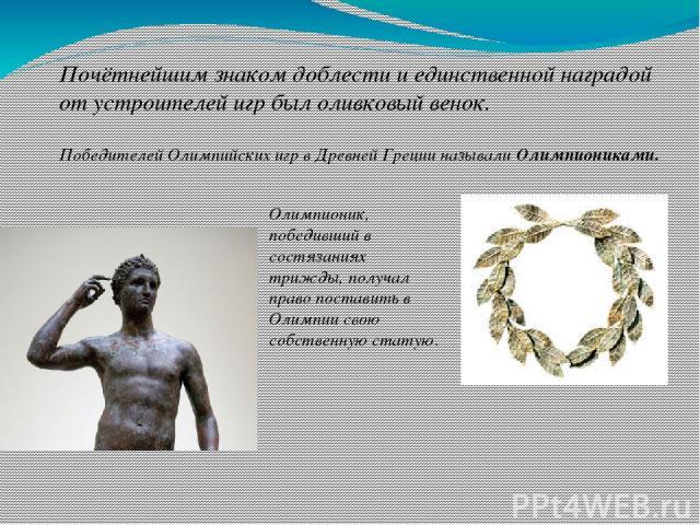 Почётнейшим знаком доблести и единственной наградой от устроителей игр был оливковый венок. Олимпионик, победивший в состязаниях трижды, получал право поставить в Олимпии свою собственную статую. Победителей Олимпийских игр в Древней Греции называли…