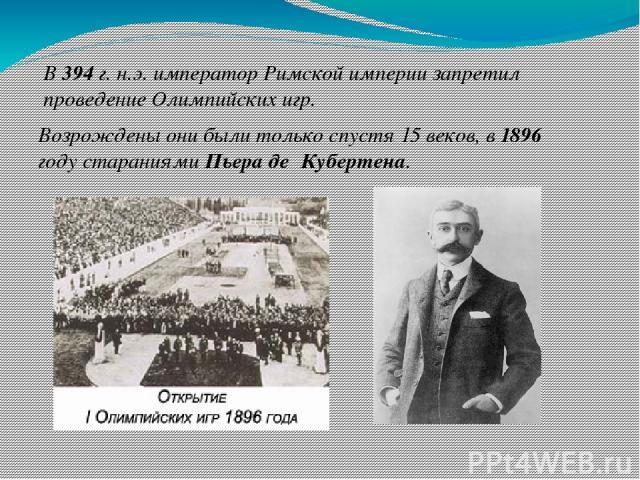 В 394 г. н.э. император Римской империи запретил проведение Олимпийских игр. Возрождены они были только спустя 15 веков, в 1896 году стараниями Пьера де Кубертена.
