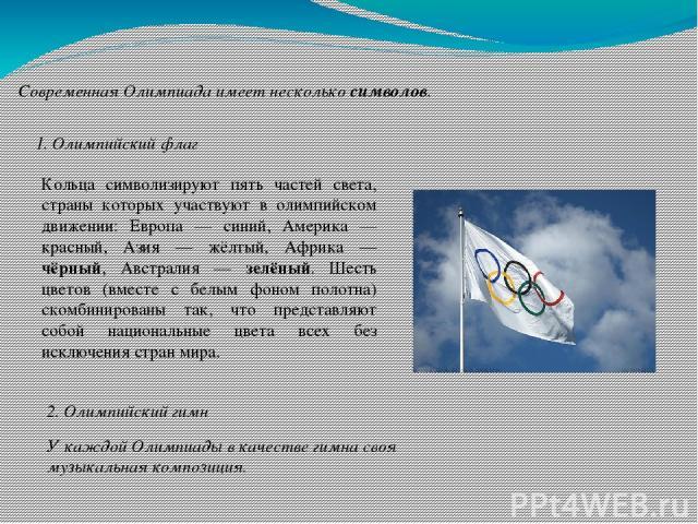 Современная Олимпиада имеет несколько символов. 1. Олимпийский флаг Кольца символизируют пять частей света, страны которых участвуют в олимпийском движении: Европа — синий, Америка — красный, Азия — жёлтый, Африка — чёрный, Австралия — зелёный. Шест…